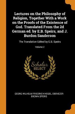 Lectures on the Philosophy of Religion, Together with a Work on the Proofs of the Existence of God. Translated from the 2D German Ed. by E.B. Speirs, and J. Burdon Sanderson: The Translation Edited by E.B. Speirs; Volume 2 by Georg Wilhelm Friedrich Hegel