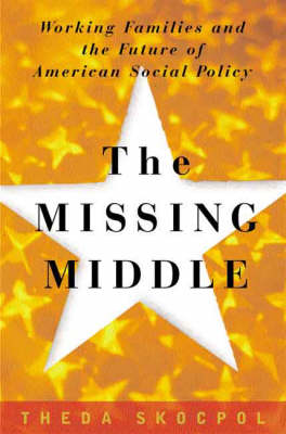 The Missing Middle: Working Families and the Future of American Social Policy by Theda Skocpol