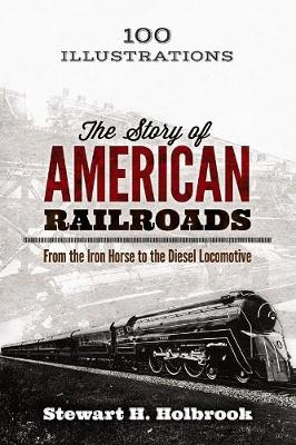 The Story of American Railroads: From the Iron Horse to the Diesel Locomotive by Stewart Holbrook
