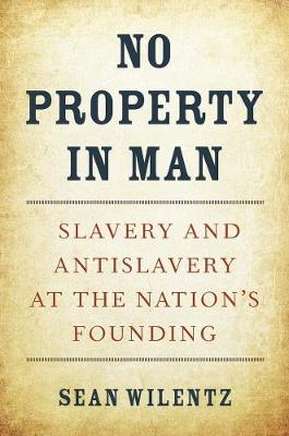 No Property in Man: Slavery and Antislavery at the Nation's Founding by Sean Wilentz