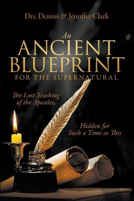 An Ancient Blueprint for the Supernatural: The Lost Teachings of the Apostles, Hidden for Such a Time as This by Dr Dennis Clark