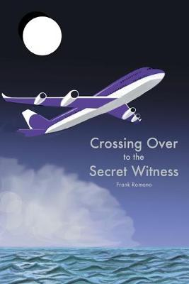 Crossing Over to the Secret Witness by Frank Joseph Romano