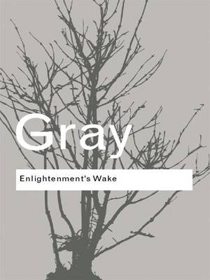 Enlightenment's Wake: Politics and Culture at the Close of the Modern Age by John Gray