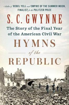 Hymns of the Republic: The Story of the Final Year of the American Civil War by S. C. Gwynne
