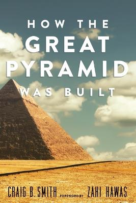 How The Great Pyramid Was Built by Craig B. Smith