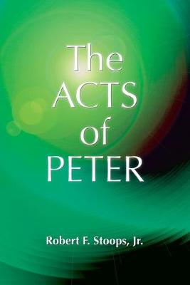 The Acts of Peter by Robert F. Stoops Jr.