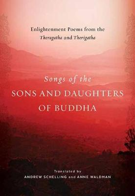 Songs of the Sons and Daughters of Buddha: Enlightenment Poems from the Theragatha and Therigatha by Andrew Schelling