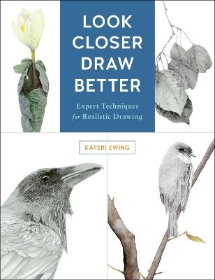 Look Closer, Draw Better: Expert Techniques for Realistic Drawing by Kateri Ewing