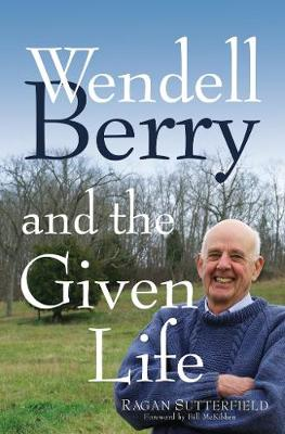 Wendell Berry and the Given Life by Ragan Sutterfield