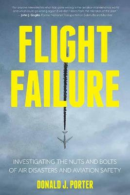 Flight Failure: Investigating the Nuts and Bolts of Air Disasters and Aviation Safety by Donald J. Porter