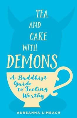 Tea and Cake with Demons: A Buddhist Guide to Feeling Worthy by Adreanna Limbach
