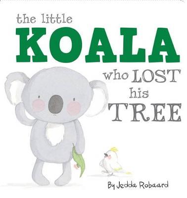 Little Koala Who Lost His Tree by Jedda Robaard