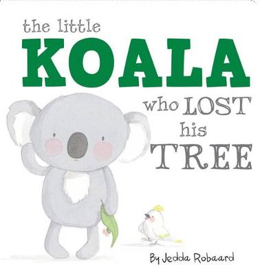 The Little Koala Who Lost His Tree by Jedda Robaard