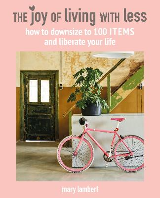 The Joy of Living with Less: How to Downsize to 100 Items and Liberate Your Life by Mary Lambert