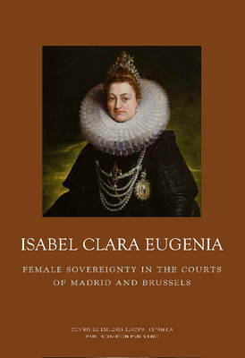 Isabel Clara Eugenia: Female Sovereigny by Dr. Cordula van Wyhe