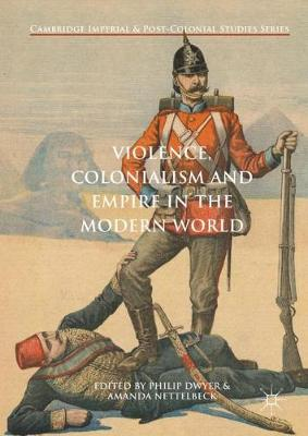 Violence, Colonialism and Empire in the Modern World by Philip Dwyer
