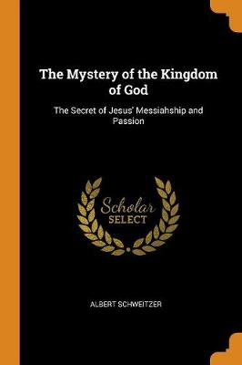 The Mystery of the Kingdom of God: The Secret of Jesus' Messiahship and Passion by Albert Schweitzer