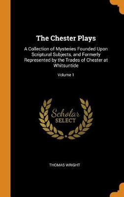 The Chester Plays: A Collection of Mysteries Founded Upon Scriptural Subjects, and Formerly Represented by the Trades of Chester at Whitsuntide; Volume 1 by Thomas Wright