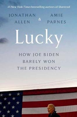 Lucky: How Joe Biden Barely Won the Presidency by Jonathan Allen