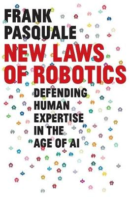 New Laws of Robotics: Defending Human Expertise in the Age of AI by Frank Pasquale