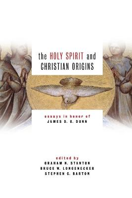 The Holy Spirit and Christian Origins: Essays in Honor of James D G Dunn by Lady Margaret's Professor of Divinity Graham N Stanton