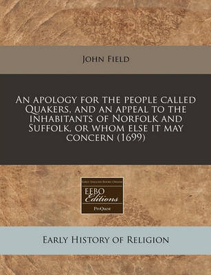 An Apology for the People Called Quakers, and an Appeal to the Inhabitants of Norfolk and Suffolk, or Whom Else It May Concern (1699) by John Field