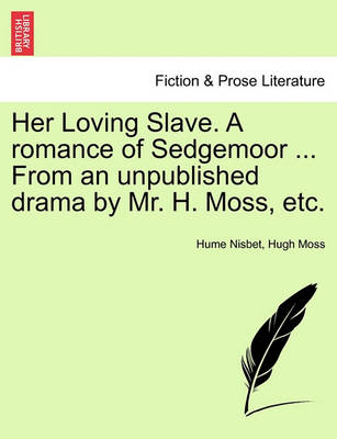 Her Loving Slave. a Romance of Sedgemoor ... from an Unpublished Drama by Mr. H. Moss, Etc. by Hugh Moss