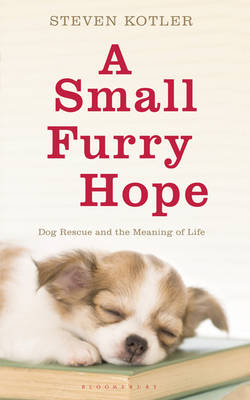 A Small Furry Hope: Dog Rescue and the Meaning of Life by Steven Kotler