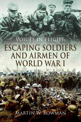 Voices in Flight: Escaping Soldiers and Airmen of World War I by Martin W. Bowman