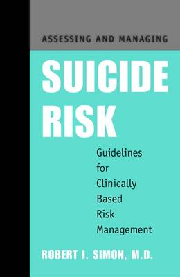 Assessing and Managing Suicide Risk by Robert I. Simon