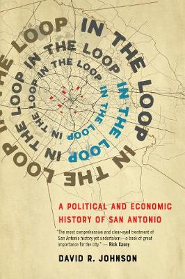 In the Loop: A Political and Economic History of San Antonio by David R. Johnson