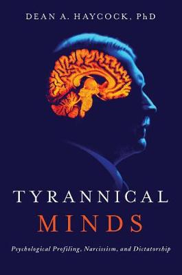 Tyrannical Minds: Psychological Profiling, Narcissism, and Dictatorship by Dean A. Haycock