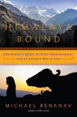 Himalaya Bound - One Family`s Quest to Save Their Animals--And an Ancient Way of Life by Michael Benanav