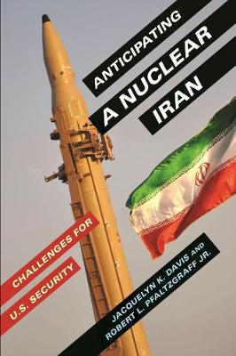 Anticipating a Nuclear Iran: Challenges for U.S. Security by Jacquelyn K. Davis