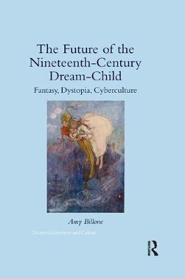 The The Future of the Nineteenth-Century Dream-Child: Fantasy, Dystopia, Cyberculture by Amy Billone