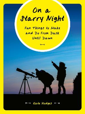 On a Starry Night: Fun Things to Make and Do From Dusk Until Dawn by Kate Hodges