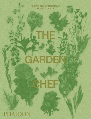 The Garden Chef: Recipes and Stories from Plant to Plate by Phaidon Editors