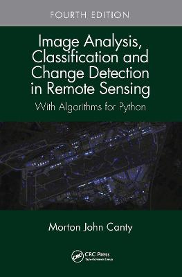 Image Analysis, Classification and Change Detection in Remote Sensing: With Algorithms for Python, Fourth Edition by John Canty