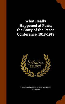 What Really Happened at Paris; The Story of the Peace Conference, 1918-1919 by Edward Mandell House