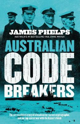 Australian Code Breakers: Our top-secret war with the Kaiser's Reich book