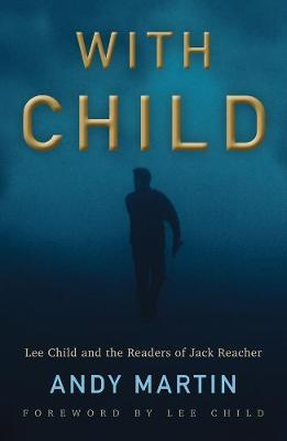 With Child: Lee Child and the Readers of Jack Reacher by Andy Martin