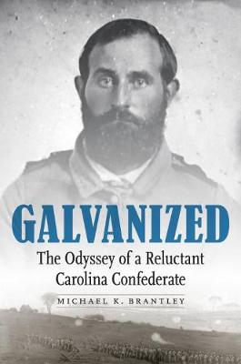 Galvanized: The Odyssey of a Reluctant Carolina Confederate by Michael K. Brantley
