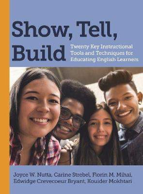 Show, Tell, Build: Twenty Key Instructional Tools and Techniques for Educating English Learners by Joyce W. Nutta