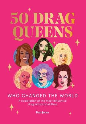 50 Drag Queens Who Changed the World: A celebration of the most influential drag artists of all time by Dan Jones