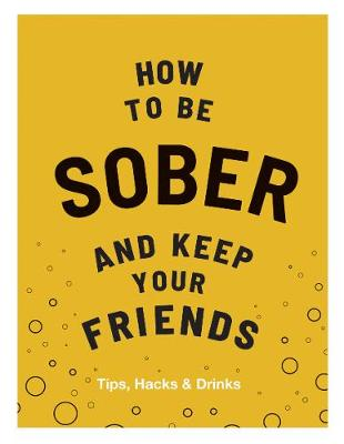 How to be Sober and Keep Your Friends: Tips, Hacks & Drinks by Flic Everett