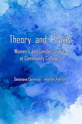 Theory and Praxis: Women's and Gender Studies at Community Colleges by Genevieve Carminati