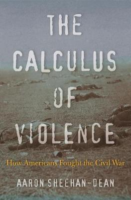 The Calculus of Violence: How Americans Fought the Civil War by Aaron Sheehan-Dean