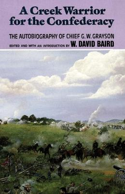 A Creek Warrior for the Confederacy: The Autobiography of Chief G.W.Grayson by G.W. Grayson