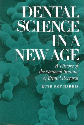 Dental Science in a New Age: A History of the National Institute of Dental Research by Ruth Roy Harris