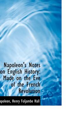 Napoleon's Notes on English History: Made on the Eve of the French Revolution by Henry Foljambe Hall